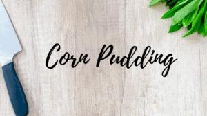 Corn Pudding: Mama's Homestyle Recipe